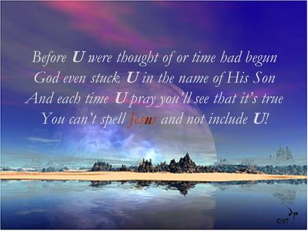 Before U were thought of or time had begun God even stuck U in the name of His Son And each time U pray youll see that its true You cant spell u Jesus.