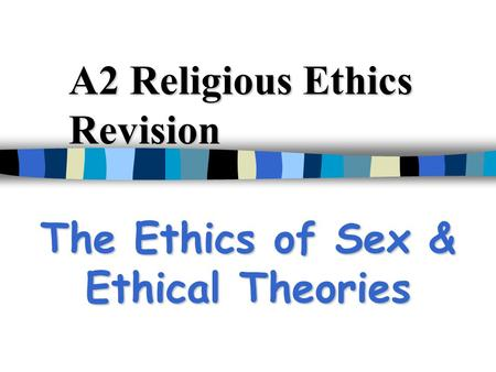 A2 Religious Ethics Revision The Ethics of Sex & Ethical Theories.