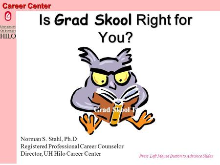 Career Center Is Grad Skool Right for You? Norman S. Stahl, Ph.D Registered Professional Career Counselor Director, UH Hilo Career Center Press Left Mouse.