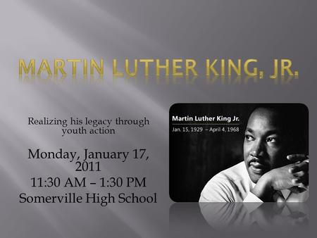 Realizing his legacy through youth action Monday, January 17, 2011 11:30 AM – 1:30 PM Somerville High School.