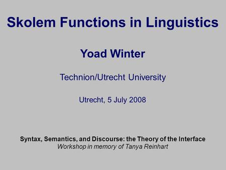 Skolem Functions in Linguistics Yoad Winter Technion/Utrecht University Utrecht, 5 July 2008 Syntax, Semantics, and Discourse: the Theory of the Interface.