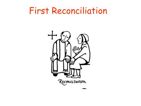 First Reconciliation Last time we gathered here for one of these sacramental preparation classes, we talked about reconciliation. A long time ago (2 months)