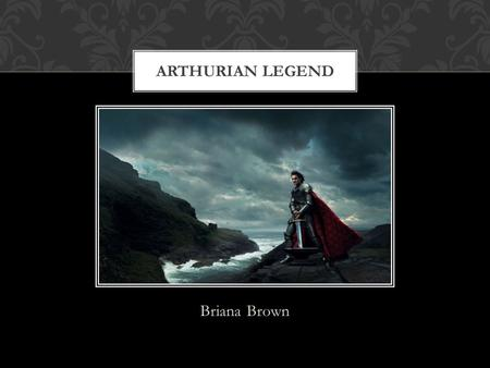 Briana Brown ARTHURIAN LEGEND. My students will… Be 11 th graders Be honors Have read Le Morte dArthur before the first day of the unit ANALYZE LEARNERS.