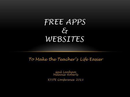 To Make the Teachers Life Easier Gail Lanham Melanie Roberts KYSTE Conference 2013 FREE APPS & WEBSITES.