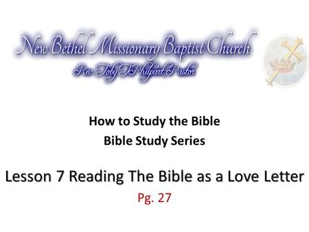How to Study the Bible Lesson 7 Reading The Bible as a Love Letter Bible Study Series Lesson 7 Reading The Bible as a Love Letter Pg. 27.