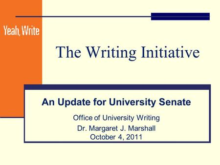 The Writing Initiative An Update for University Senate Office of University Writing Dr. Margaret J. Marshall October 4, 2011.