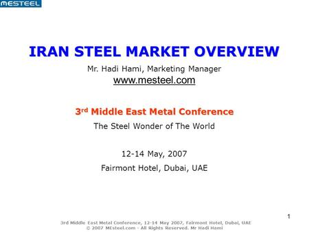 3rd Middle East Metal Conference, 12-14 May 2007, Fairmont Hotel, Dubai, UAE © 2007 MEsteel.com - All Rights Reserved. Mr Hadi Hami 1 IRAN STEEL MARKET.