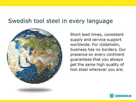Swedish tool steel in every language Short lead times, consistent supply and service support worldwide. For Uddeholm, business has no borders. Our presence.