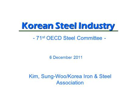 Korean Steel Industry 6 December 2011 - 71 st OECD Steel Committee - Kim, Sung-Woo/Korea Iron & Steel Association.