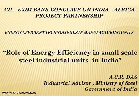 CII – EXIM BANK CONCLAVE ON INDIA – AFRICA PROJECT PARTNERSHIP ENERGY EFFICIENT TECHNOLOGIES IN MANUFACTURING UNITS Role of Energy Efficiency in small.