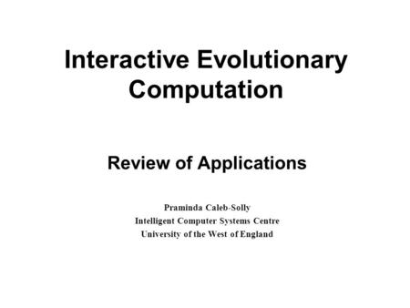 Interactive Evolutionary Computation Review of Applications Praminda Caleb-Solly Intelligent Computer Systems Centre University of the West of England.