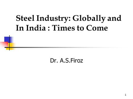 1 Steel Industry: Globally and In India : Times to Come Dr. A.S.Firoz.