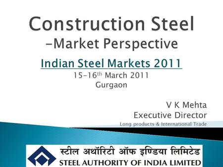 V K Mehta Executive Director Long products & International Trade Indian Steel Markets 2011 15-16 th March 2011 Gurgaon.