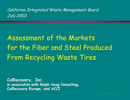 Assessment of the Markets for the Fiber and Steel Produced From Recycling Waste Tires CalRecovery, Inc. in association with Ralph Hoag Consulting, CalRecovery.