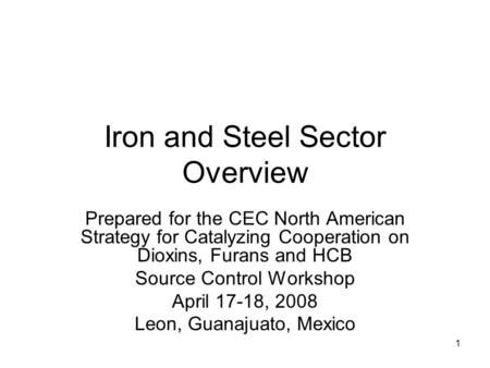1 Iron and Steel Sector Overview Prepared for the CEC North American Strategy for Catalyzing Cooperation on Dioxins, Furans and HCB Source Control Workshop.