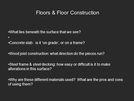 Floors & Floor Construction What lies beneath the surface that we see? Concrete slab: is it on grade, or on a frame? Wood joist construction: what direction.