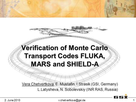 2. June 1 Verification of Monte Carlo Transport Codes FLUKA, MARS and SHIELD-A Vera Chetvertkova, E. Mustafin, I.Strasik (GSI,