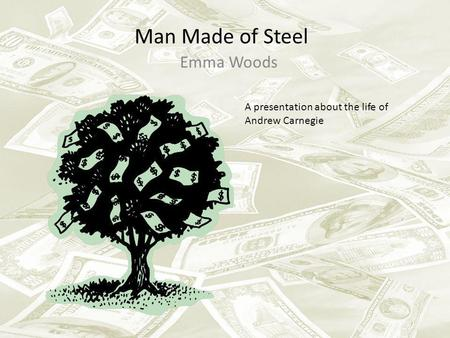 Man Made of Steel Emma Woods A presentation about the life of Andrew Carnegie.