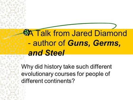 A Talk from Jared Diamond - author of Guns, Germs, and Steel Why did history take such different evolutionary courses for people of different continents?