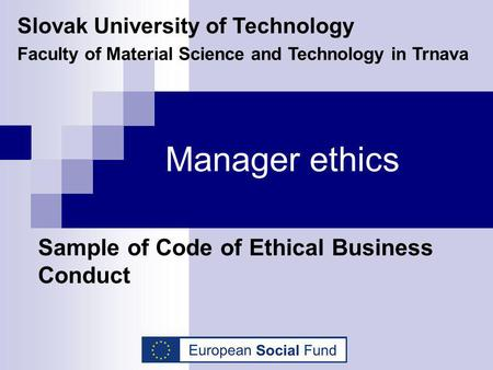 Manager ethics Sample of Code of Ethical Business Conduct Slovak University of Technology Faculty of Material Science and Technology in Trnava.