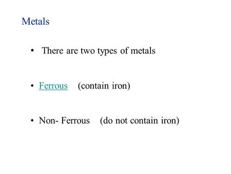 Metals There are two types of metals Ferrous (contain iron)Ferrous Non- Ferrous (do not contain iron)