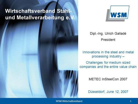 1 WSM Wirtschaftsverband Dipl.-Ing. Ulrich Galladé President Innovations in the steel and metal processing industry – Challenges for medium sized companies.