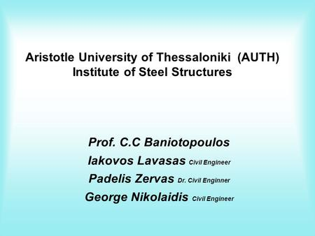 Aristotle University of Thessaloniki (AUTH) Institute of Steel Structures Prof. C.C Baniotopoulos Iakovos Lavasas Civil Engineer Padelis Zervas Dr. Civil.