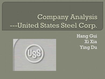 Hang Gui Xi Xia Ying Du. Steel producer Worlds tenth largest by sales Found in 1901 42000 employees Market cap: 3.82 Billion Traded as NYSE: X.