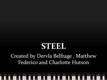 STEEL Created by Dervla Belfrage, Matthew Federico and Charlotte Hutson.