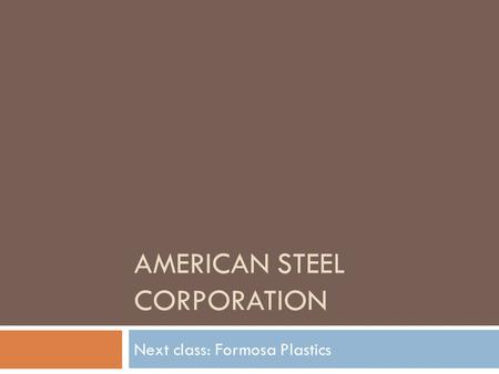 AMERICAN STEEL CORPORATION Next class: Formosa Plastics.