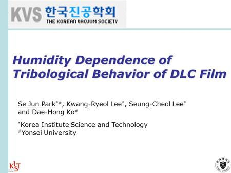 Humidity Dependence of Tribological Behavior of DLC Film Se Jun Park *#, Kwang-Ryeol Lee *, Seung-Cheol Lee * and Dae-Hong Ko # * Korea Institute Science.