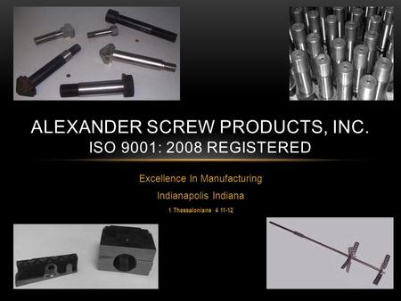 Excellence In Manufacturing Indianapolis Indiana 1 Thessalonians 4 11-12 ALEXANDER SCREW PRODUCTS, INC. ISO 9001: 2008 REGISTERED.