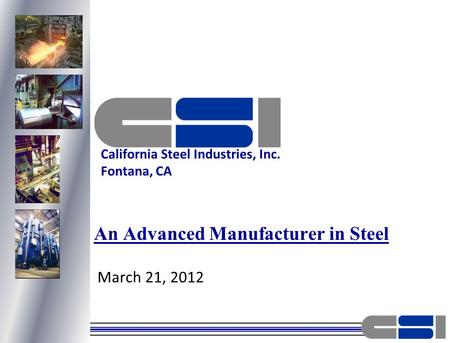 March 21, 2012 An Advanced Manufacturer in Steel California Steel Industries, Inc. Fontana, CA.