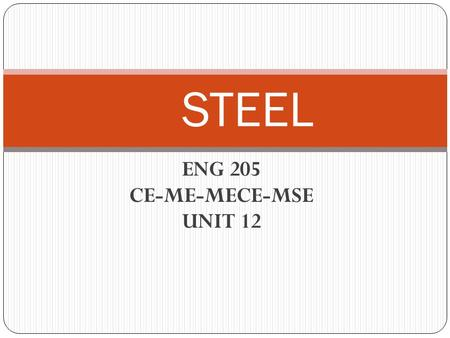 ENG 205 CE-ME-MECE-MSE UNIT 12 STEEL. BASIC CONCEPTS STEEL: It is the most widely used material in engineering. It is an alloy of iron and carbon. There.
