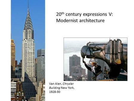 20 th century expressions V: Modernist architecture Van Alen, Chrysler Building New York, 1928-30.
