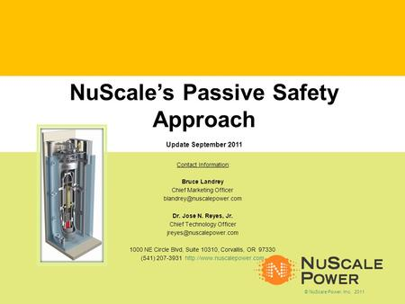 NuScales Passive Safety Approach Update September 2011 Contact Information: Bruce Landrey Chief Marketing Officer Dr. Jose N.