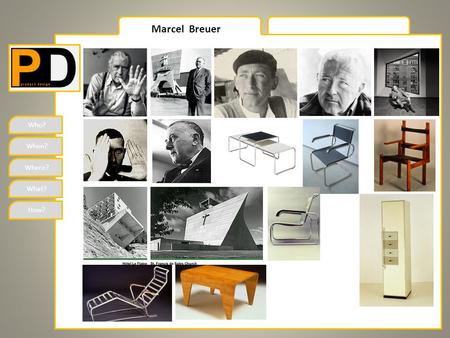 Who? When? Where? What? How? Marcel Breuer. Who? When? Where? What? How? Marcel Breuer Marcel Lajos Breuer (21 May 1902, Pecs Hungary – 1 July 1981 New.