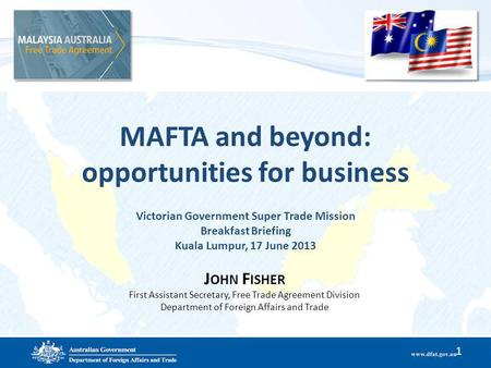 MAFTA and beyond: opportunities for business Victorian Government Super Trade Mission Breakfast Briefing Kuala Lumpur, 17 June 2013 1 J OHN F ISHER First.