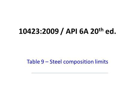 10423:2009 / API 6A 20 th ed. Table 9 – Steel composition limits.