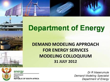 DEMAND MODELING APPROACH FOR ENERGY SERVICES MODELING COLLOQUIUM 31 JULY 2012 1 Dr R Maserumule Demand Modeling Specialist Department of Energy.