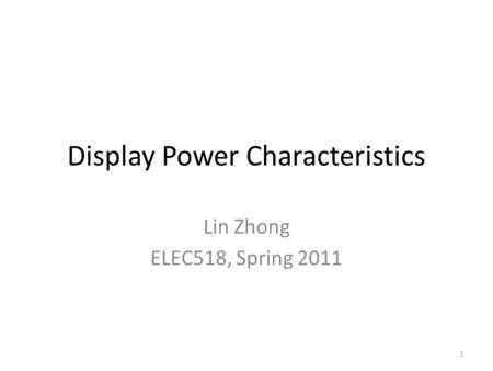 1 Display Power Characteristics Lin Zhong ELEC518, Spring 2011.