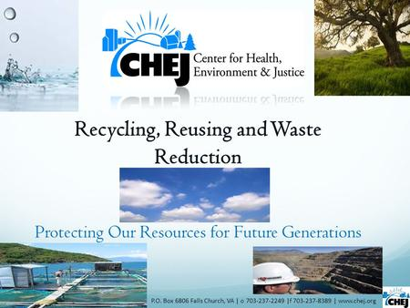 <strong>Recycling</strong>, Reusing and <strong>Waste</strong> Reduction P.O. Box 6806 Falls Church, VA | o 703-237-2249 |f 703-237-8389 | www.chej.org Protecting Our Resources for Future.