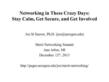 Networking in These Crazy Days: Stay Calm, Get <strong>Secure</strong>, and Get Involved Joe St Sauver, Ph.D. Merit Networking Summit Ann Arbor, MI December.
