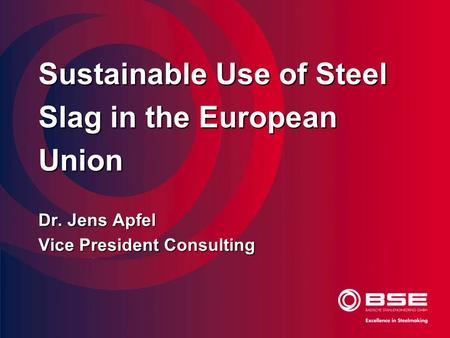 Sustainable Use of Steel Slag in the European Union Dr. Jens Apfel Vice President Consulting.