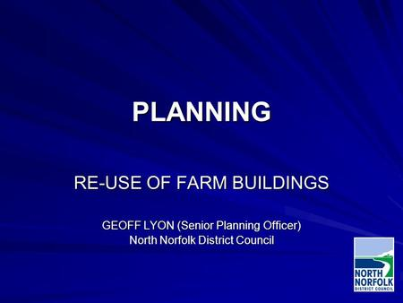 PLANNING RE-USE OF FARM BUILDINGS GEOFF LYON (Senior Planning Officer) North Norfolk District Council.