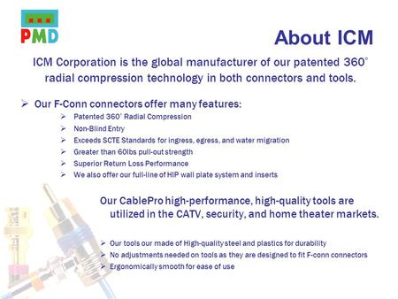 About ICM ICM Corporation is the global manufacturer of our patented 360° radial compression technology in both connectors and tools. Our F-Conn connectors.