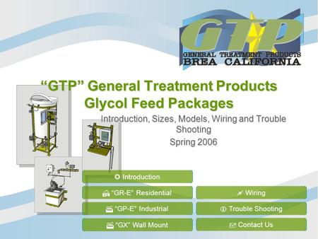 GTP General Treatment Products Glycol Feed Packages Introduction, Sizes, Models, Wiring and Trouble Shooting Spring 2006 GR-E Residential GP-E Industrial.