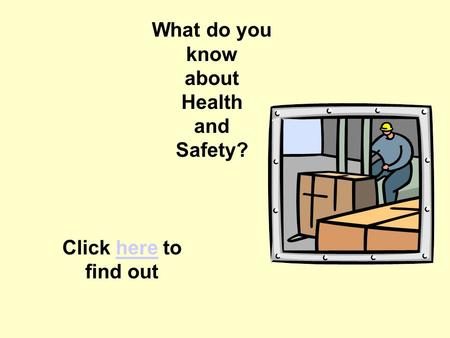 Quiz Introduction What do you know about Health and Safety? Click here to find outhere.