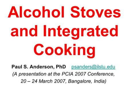 Alcohol Stoves and Integrated Cooking Paul S. Anderson, PhD (A presentation at the PCIA 2007 Conference, 20 – 24 March.
