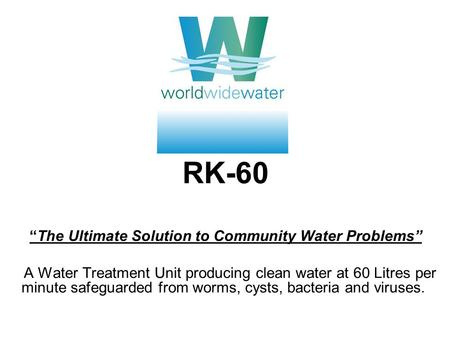 RK-60The Ultimate Solution to Community Water Problems A Water Treatment Unit producing clean water at 60 Litres per minute safeguarded from worms, cysts,